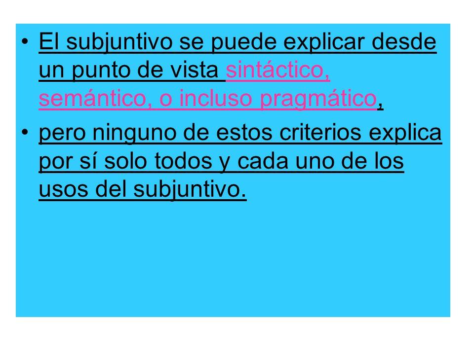 El subjuntivo se puede explicar desde un punto de vista sintáctico, semántico, o incluso pragmático,