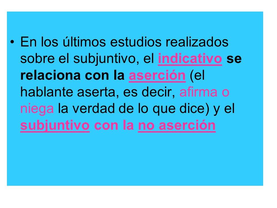 En los últimos estudios realizados sobre el subjuntivo, el indicativo se relaciona con la aserción (el hablante aserta, es decir, afirma o niega la verdad de lo que dice) y el subjuntivo con la no aserción