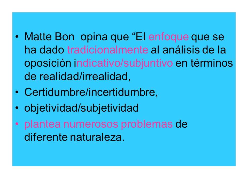 Matte Bon opina que El enfoque que se ha dado tradicionalmente al análisis de la oposición indicativo/subjuntivo en términos de realidad/irrealidad,