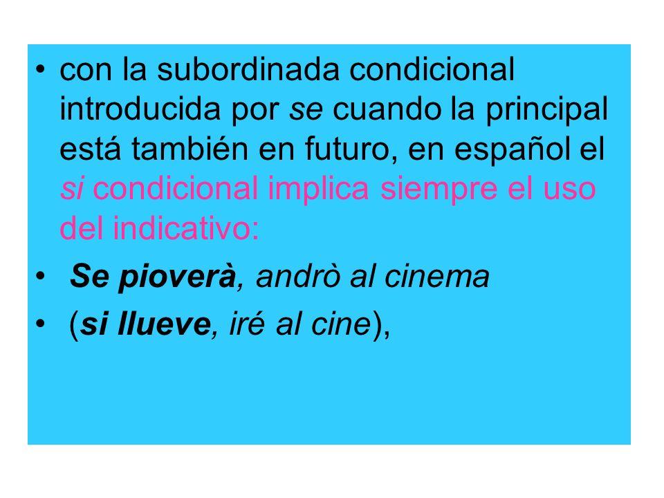 con la subordinada condicional introducida por se cuando la principal está también en futuro, en español el si condicional implica siempre el uso del indicativo: