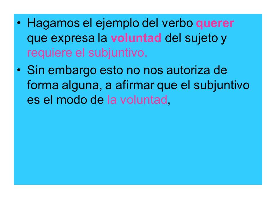 Hagamos el ejemplo del verbo querer que expresa la voluntad del sujeto y requiere el subjuntivo.