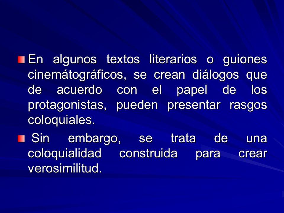 En algunos textos literarios o guiones cinemátográficos, se crean diálogos que de acuerdo con el papel de los protagonistas, pueden presentar rasgos coloquiales.