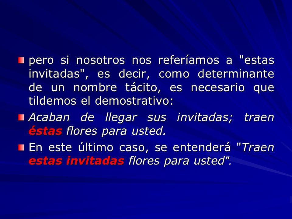 pero si nosotros nos referíamos a estas invitadas , es decir, como determinante de un nombre tácito, es necesario que tildemos el demostrativo: