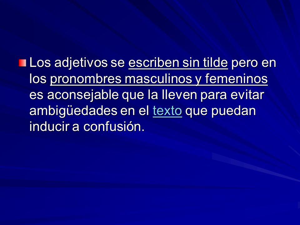 Los adjetivos se escriben sin tilde pero en los pronombres masculinos y femeninos es aconsejable que la lleven para evitar ambigüedades en el texto que puedan inducir a confusión.