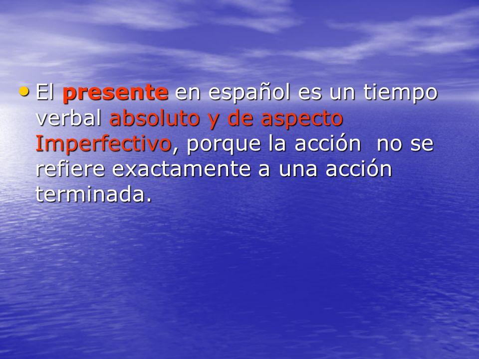 El presente en español es un tiempo verbal absoluto y de aspecto Imperfectivo, porque la acción no se refiere exactamente a una acción terminada.