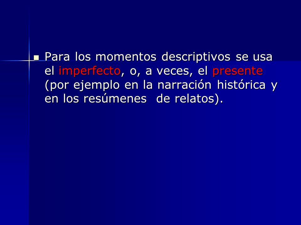 Para los momentos descriptivos se usa el imperfecto, o, a veces, el presente (por ejemplo en la narración histórica y en los resúmenes de relatos).