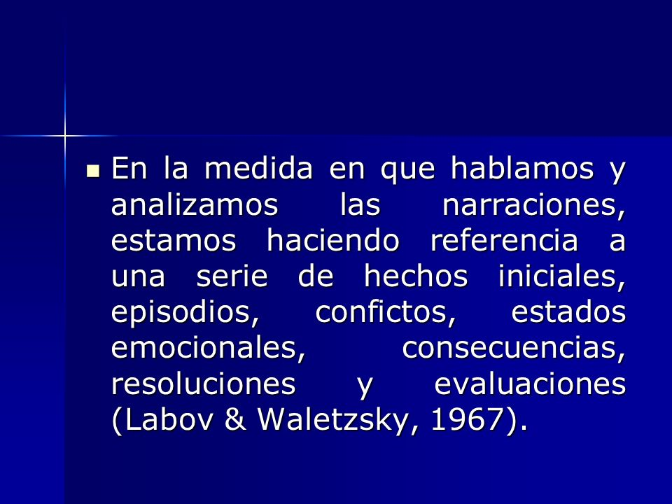 En la medida en que hablamos y analizamos las narraciones, estamos haciendo referencia a una serie de hechos iniciales, episodios, confictos, estados emocionales, consecuencias, resoluciones y evaluaciones (Labov & Waletzsky, 1967).