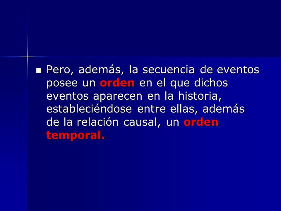 Pero, además, la secuencia de eventos posee un orden en el que dichos eventos aparecen en la historia, estableciéndose entre ellas, además de la relación causal, un orden temporal.
