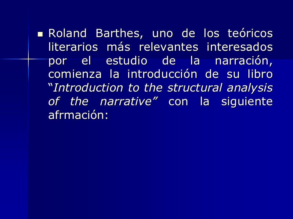 Roland Barthes, uno de los teóricos literarios más relevantes interesados por el estudio de la narración, comienza la introducción de su libro Introduction to the structural analysis of the narrative con la siguiente afrmación:
