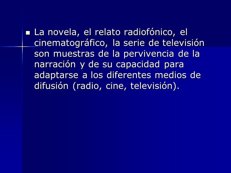 La novela, el relato radiofónico, el cinematográfico, la serie de televisión son muestras de la pervivencia de la narración y de su capacidad para adaptarse a los diferentes medios de difusión (radio, cine, televisión).