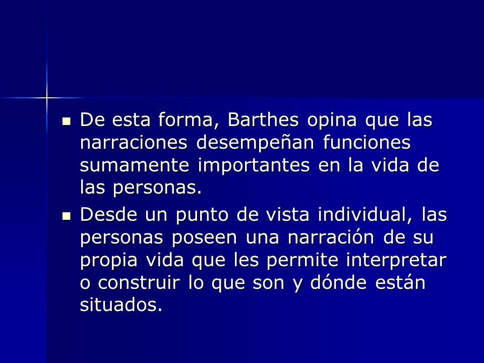 De esta forma, Barthes opina que las narraciones desempeñan funciones sumamente importantes en la vida de las personas.
