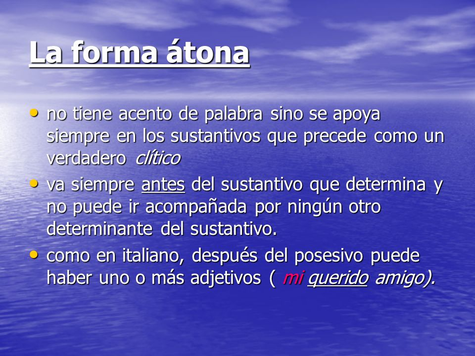 La forma átonano tiene acento de palabra sino se apoya siempre en los sustantivos que precede como un verdadero clítico.
