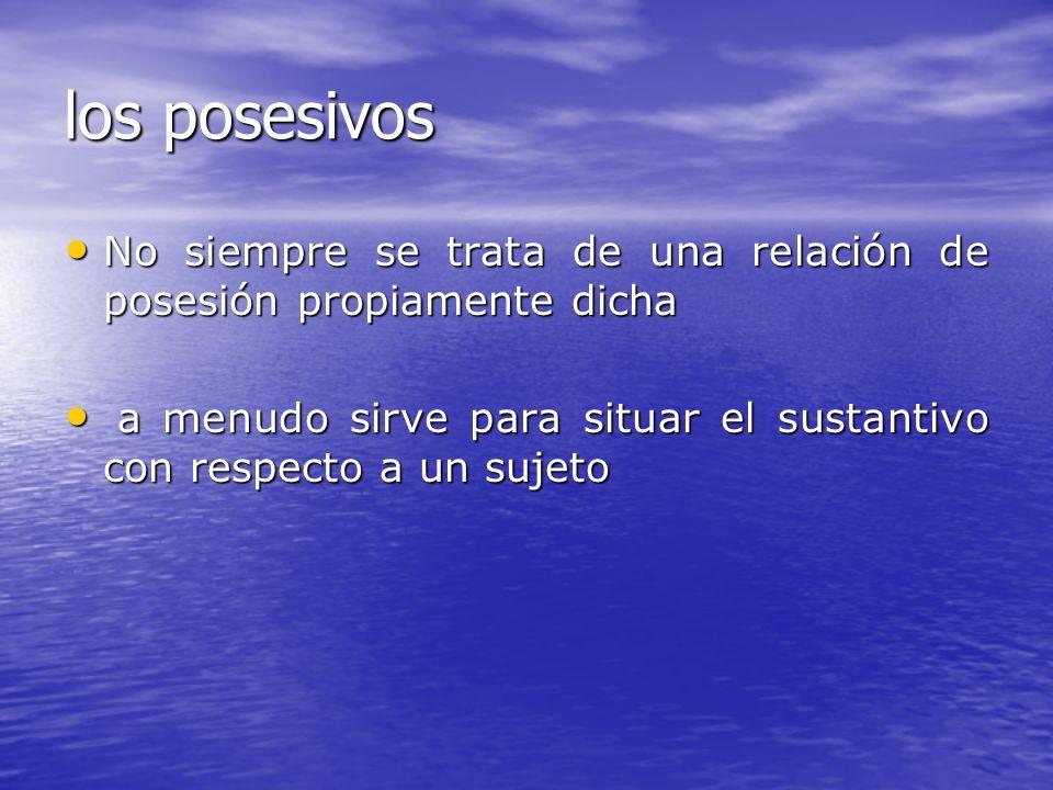 los posesivos No siempre se trata de una relación de posesión propiamente dicha.