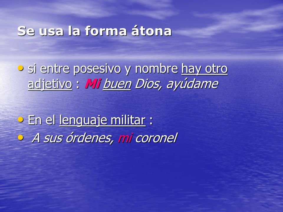 Se usa la forma átonasi entre posesivo y nombre hay otro adjetivo : Mi buen Dios, ayúdame. En el lenguaje militar :
