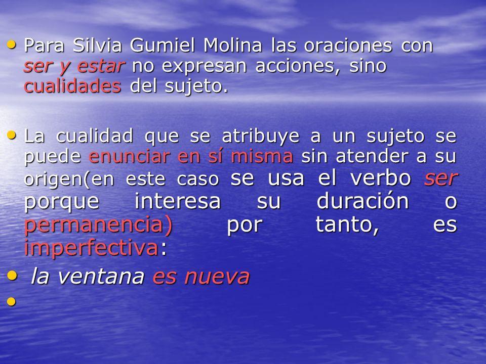 Para Silvia Gumiel Molina las oraciones con ser y estar no expresan acciones, sino cualidades del sujeto.