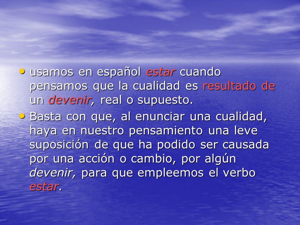 usamos en español estar cuando pensamos que la cualidad es resultado de un devenir, real o supuesto.