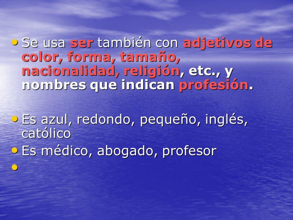 Se usa ser también con adjetivos de color, forma, tamaño, nacionalidad, religión, etc., y nombres que indican profesión.