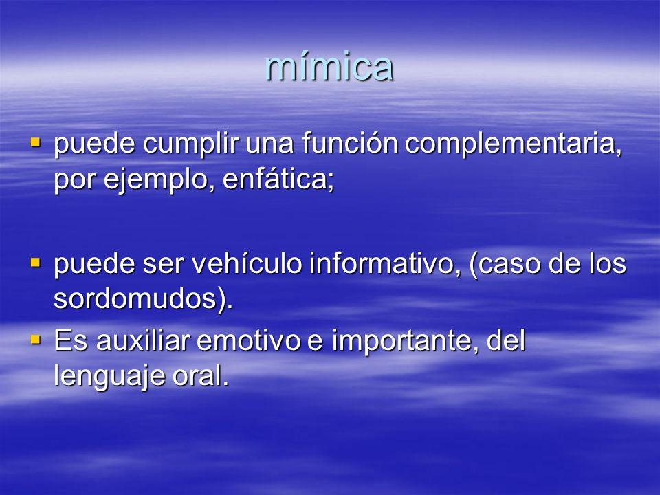 mímica puede cumplir una función complementaria, por ejemplo, enfática; puede ser vehículo informativo, (caso de los sordomudos).