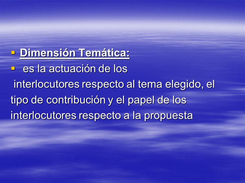 Dimensión Temática: es la actuación de los. interlocutores respecto al tema elegido, el. tipo de contribución y el papel de los.