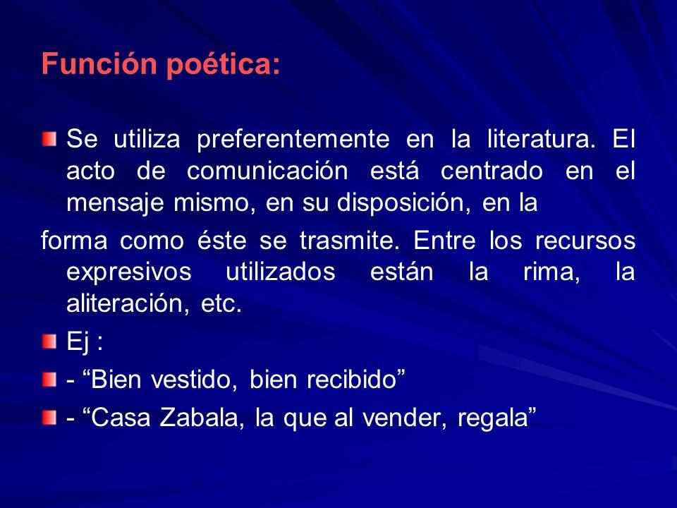 Función poética:Se utiliza preferentemente en la literatura. El acto de comunicación está centrado en el mensaje mismo, en su disposición, en la.