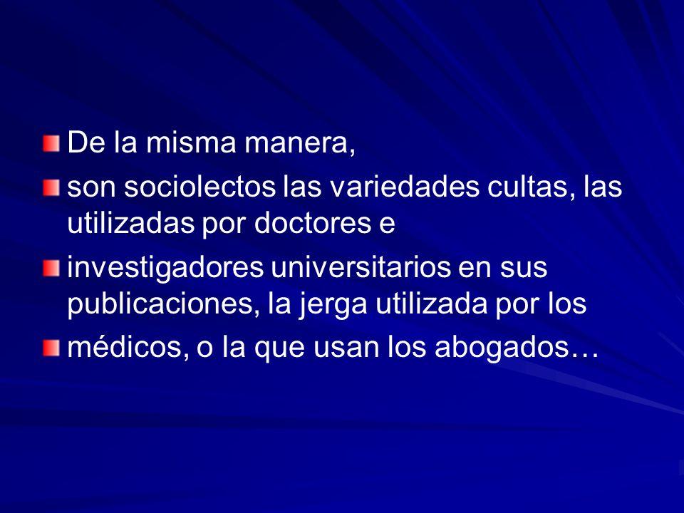De la misma manera, son sociolectos las variedades cultas, las utilizadas por doctores e.