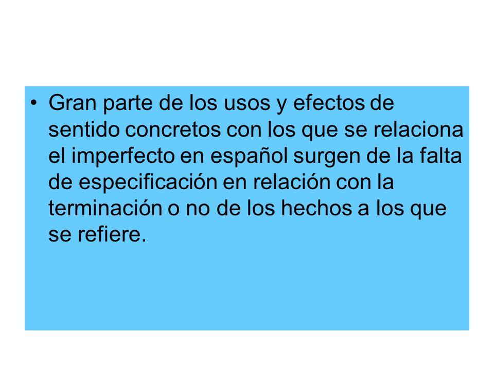 Gran parte de los usos y efectos de sentido concretos con los que se relaciona el imperfecto en español surgen de la falta de especificación en relación con la terminación o no de los hechos a los que se refiere.