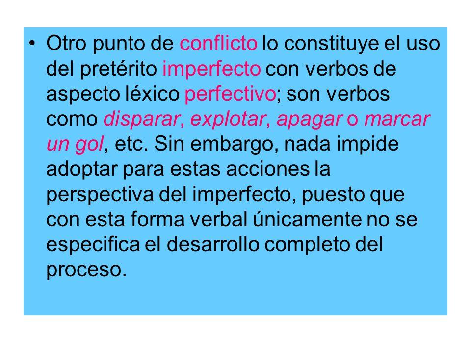 Otro punto de conflicto lo constituye el uso del pretérito imperfecto con verbos de aspecto léxico perfectivo; son verbos como disparar, explotar, apagar o marcar un gol, etc.
