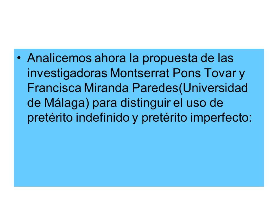 Analicemos ahora la propuesta de las investigadoras Montserrat Pons Tovar y Francisca Miranda Paredes(Universidad de Málaga) para distinguir el uso de pretérito indefinido y pretérito imperfecto: