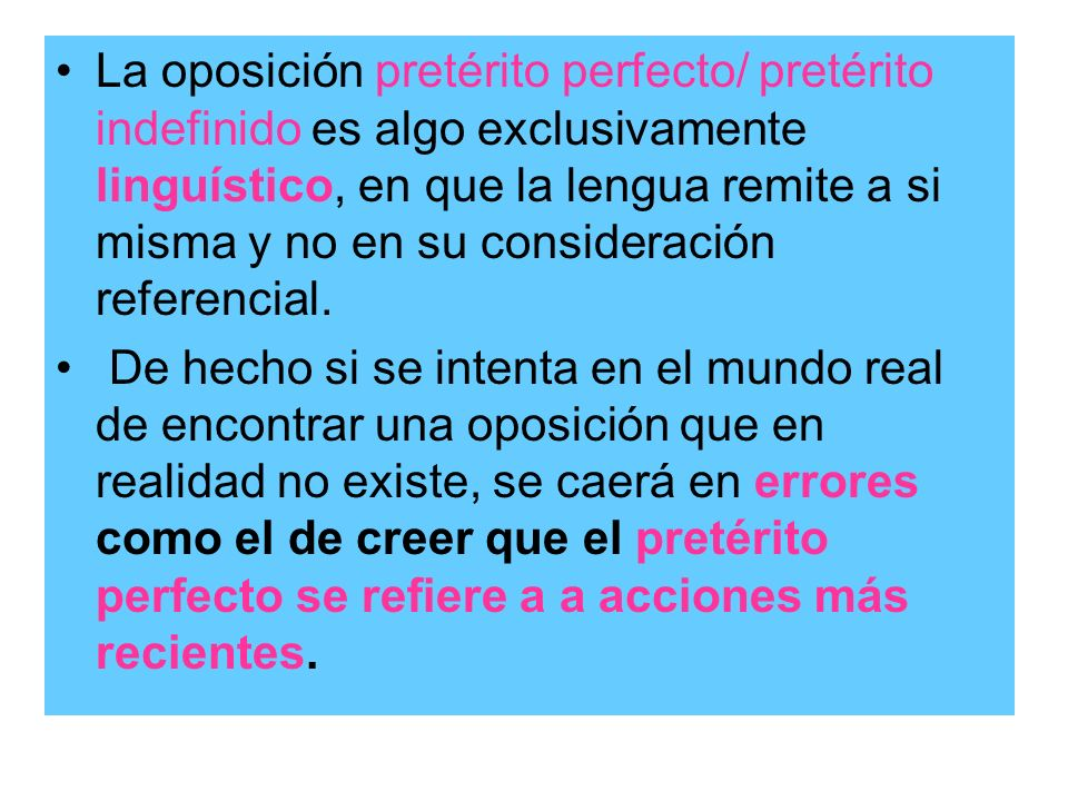 La oposición pretérito perfecto/ pretérito indefinido es algo exclusivamente linguístico, en que la lengua remite a si misma y no en su consideración referencial.