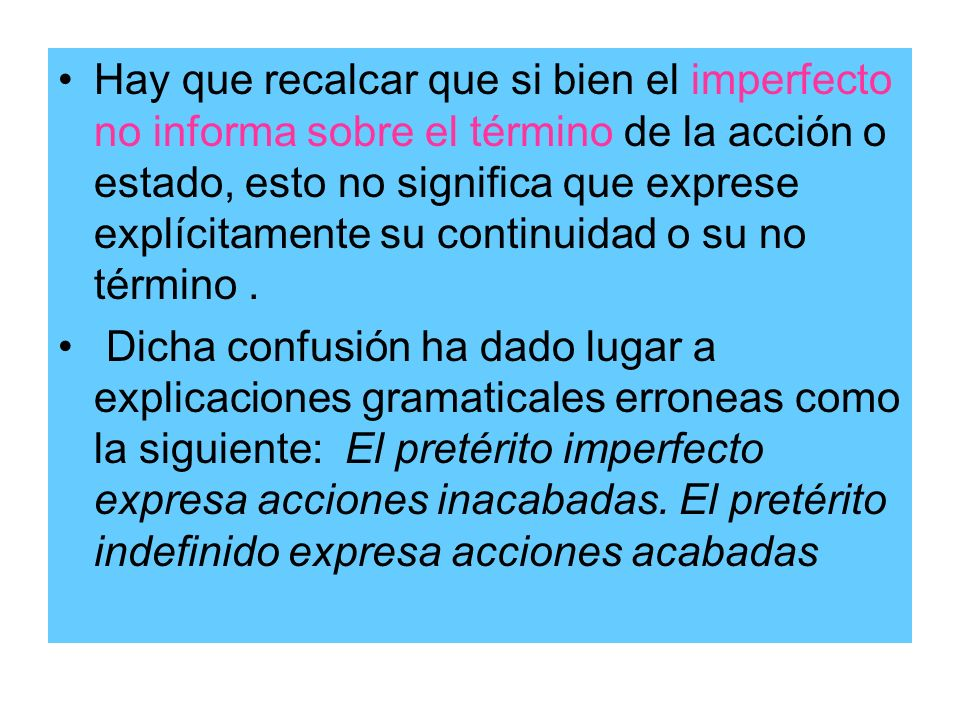 Hay que recalcar que si bien el imperfecto no informa sobre el término de la acción o estado, esto no significa que exprese explícitamente su continuidad o su no término .