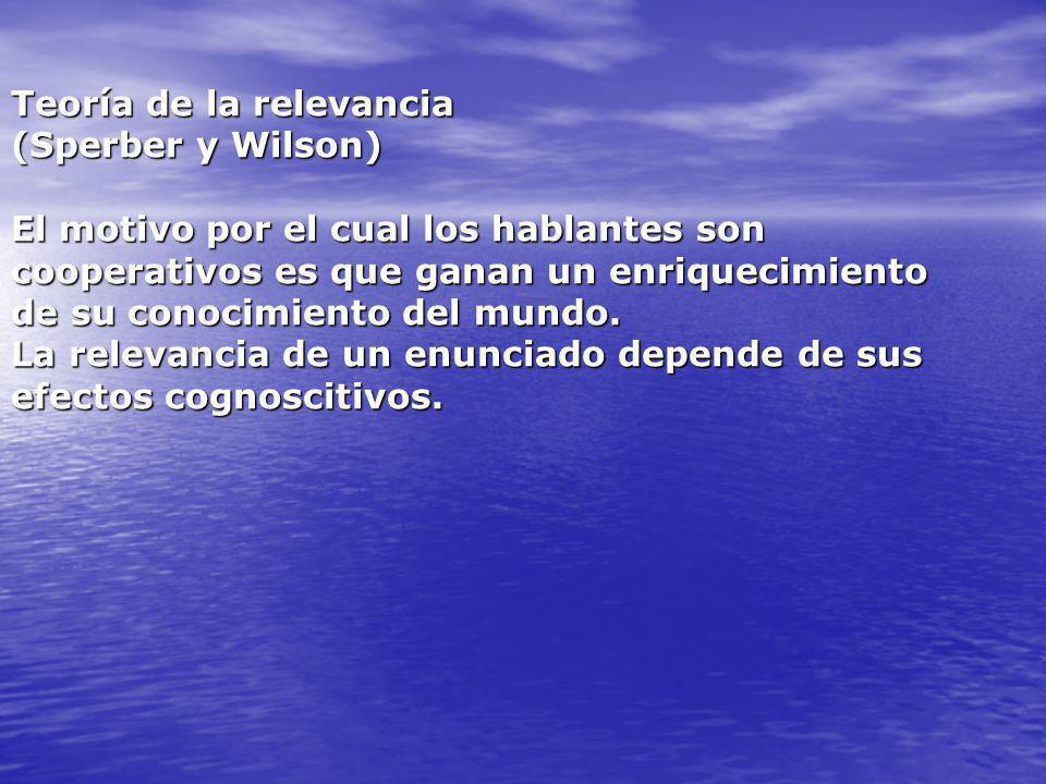 Teoría de la relevancia (Sperber y Wilson) El motivo por el cual los hablantes son cooperativos es que ganan un enriquecimiento de su conocimiento del mundo.