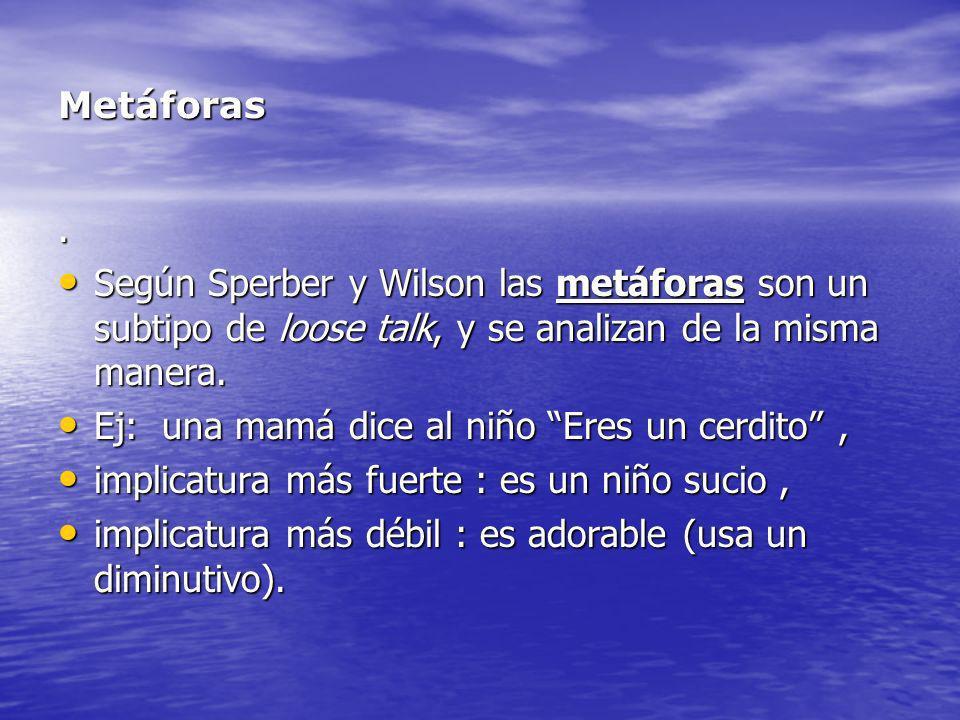 Metáforas. Según Sperber y Wilson las metáforas son un subtipo de loose talk, y se analizan de la misma manera.