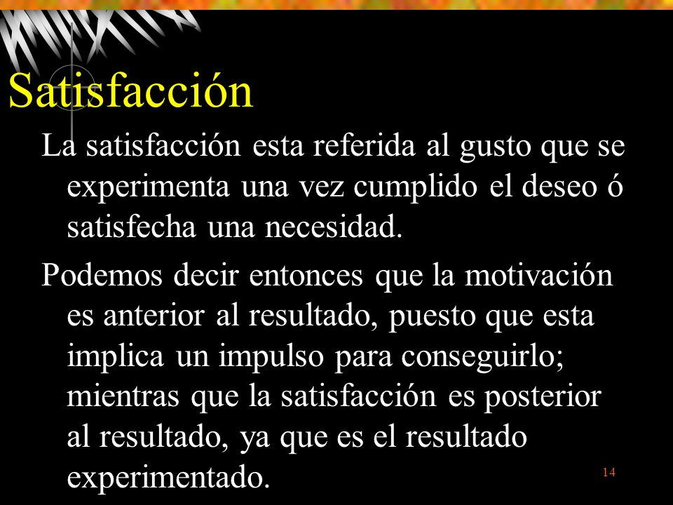 Satisfacción La satisfacción esta referida al gusto que se experimenta una vez cumplido el deseo ó satisfecha una necesidad.