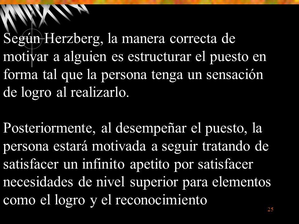 Según Herzberg, la manera correcta de motivar a alguien es estructurar el puesto en forma tal que la persona tenga un sensación de logro al realizarlo.
