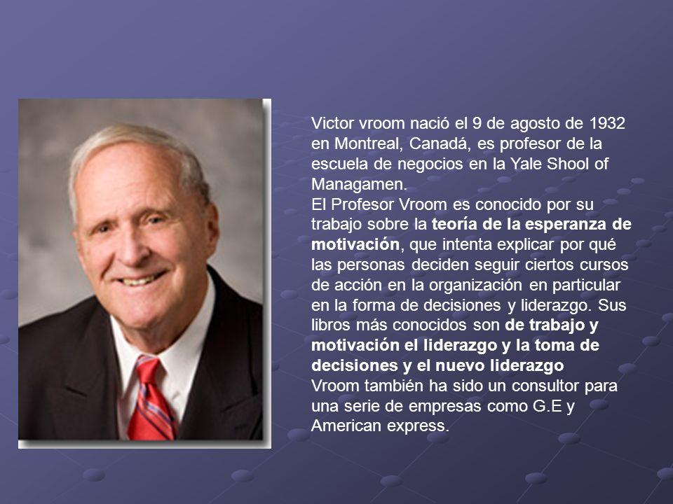 Victor vroom nació el 9 de agosto de 1932 en Montreal, Canadá, es profesor de la escuela de negocios en la Yale Shool of Managamen.