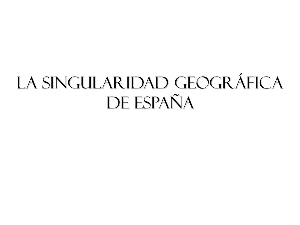 LA SINGULARIDAD GEOGRÁFICA DE ESPAÑA