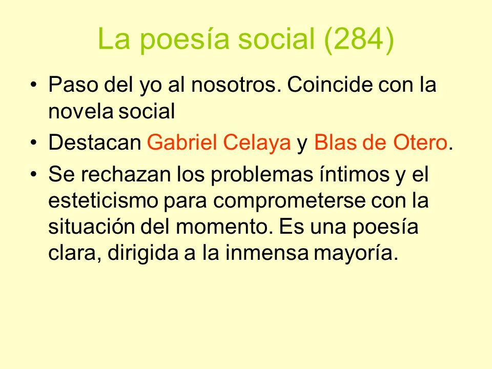 La poesía social (284) Paso del yo al nosotros. Coincide con la novela social. Destacan Gabriel Celaya y Blas de Otero.