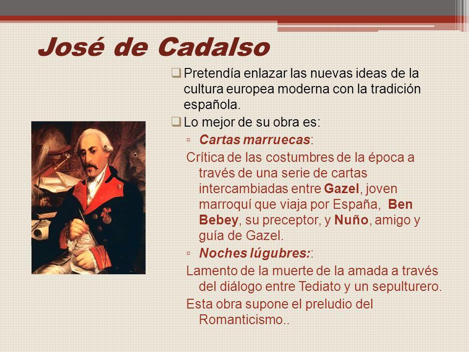 José de Cadalso Pretendía enlazar las nuevas ideas de la cultura europea moderna con la tradición española.