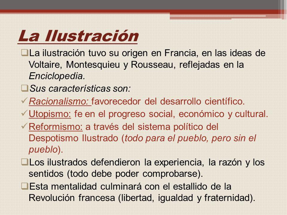 La Ilustración La ilustración tuvo su origen en Francia, en las ideas de Voltaire, Montesquieu y Rousseau, reflejadas en la Enciclopedia.