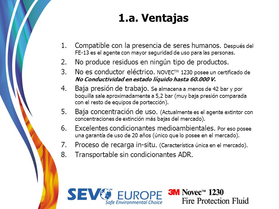 1.a. VentajasCompatible con la presencia de seres humanos. Después del FE-13 es el agente con mayor seguridad de uso para las personas.