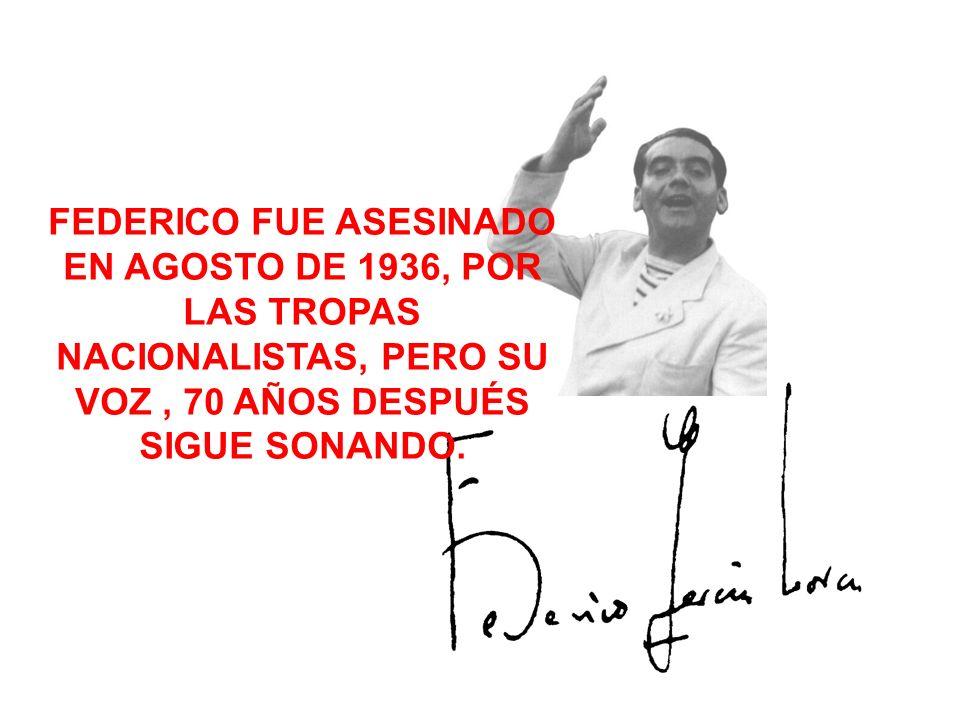 FEDERICO FUE ASESINADO EN AGOSTO DE 1936, POR LAS TROPAS NACIONALISTAS, PERO SU VOZ , 70 AÑOS DESPUÉS SIGUE SONANDO.