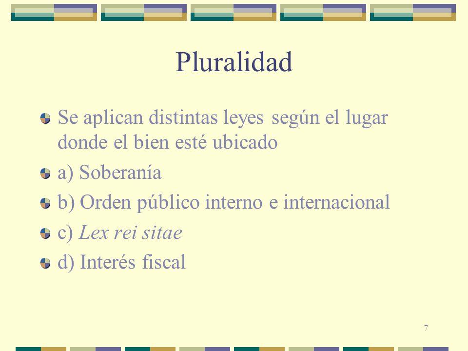 Pluralidad Se aplican distintas leyes según el lugar donde el bien esté ubicado. a) Soberanía. b) Orden público interno e internacional.