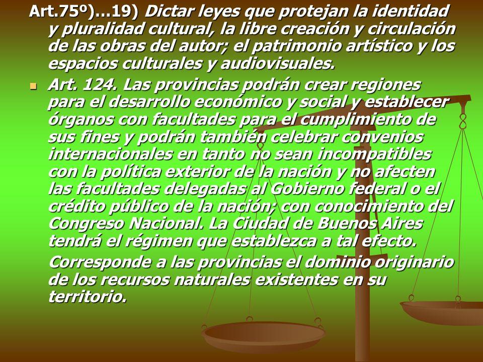 Art.75º)…19) Dictar leyes que protejan la identidad y pluralidad cultural, la libre creación y circulación de las obras del autor; el patrimonio artístico y los espacios culturales y audiovisuales.