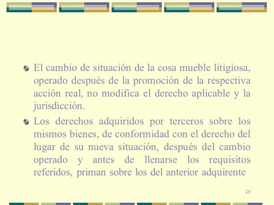 El cambio de situación de la cosa mueble litigiosa, operado después de la promoción de la respectiva acción real, no modifica el derecho aplicable y la jurisdicción.