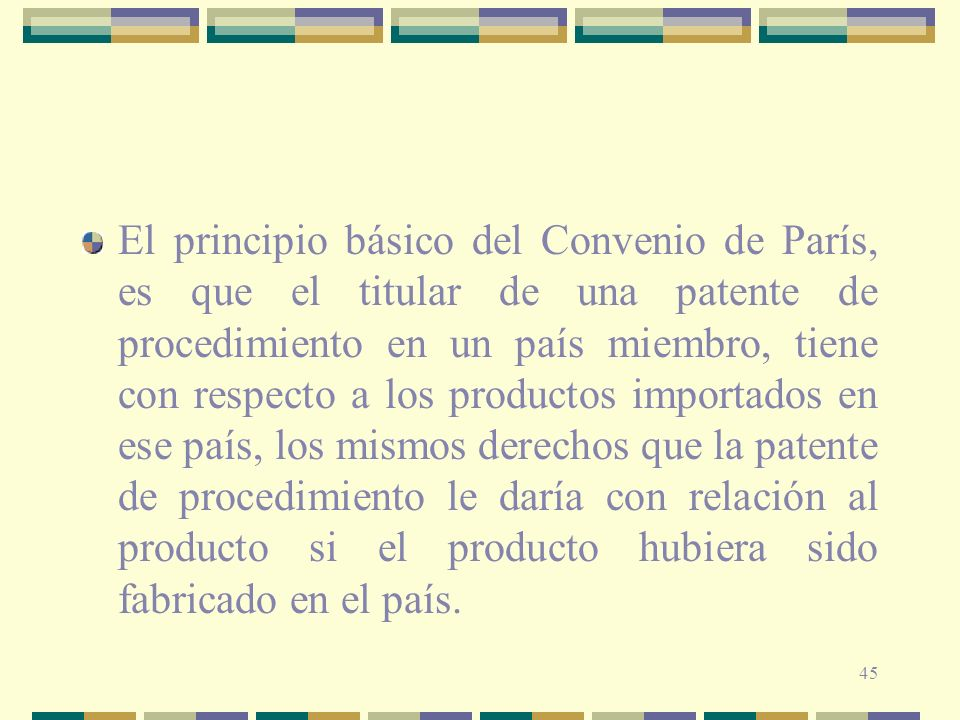 El principio básico del Convenio de París, es que el titular de una patente de procedimiento en un país miembro, tiene con respecto a los productos importados en ese país, los mismos derechos que la patente de procedimiento le daría con relación al producto si el producto hubiera sido fabricado en el país.