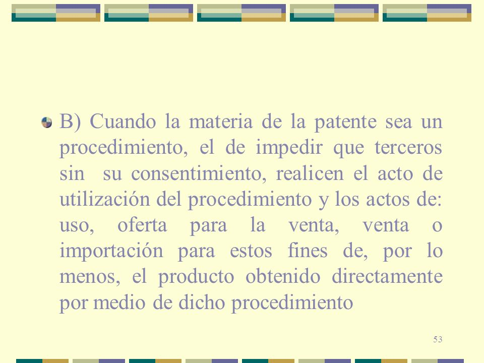 B) Cuando la materia de la patente sea un procedimiento, el de impedir que terceros sin su consentimiento, realicen el acto de utilización del procedimiento y los actos de: uso, oferta para la venta, venta o importación para estos fines de, por lo menos, el producto obtenido directamente por medio de dicho procedimiento