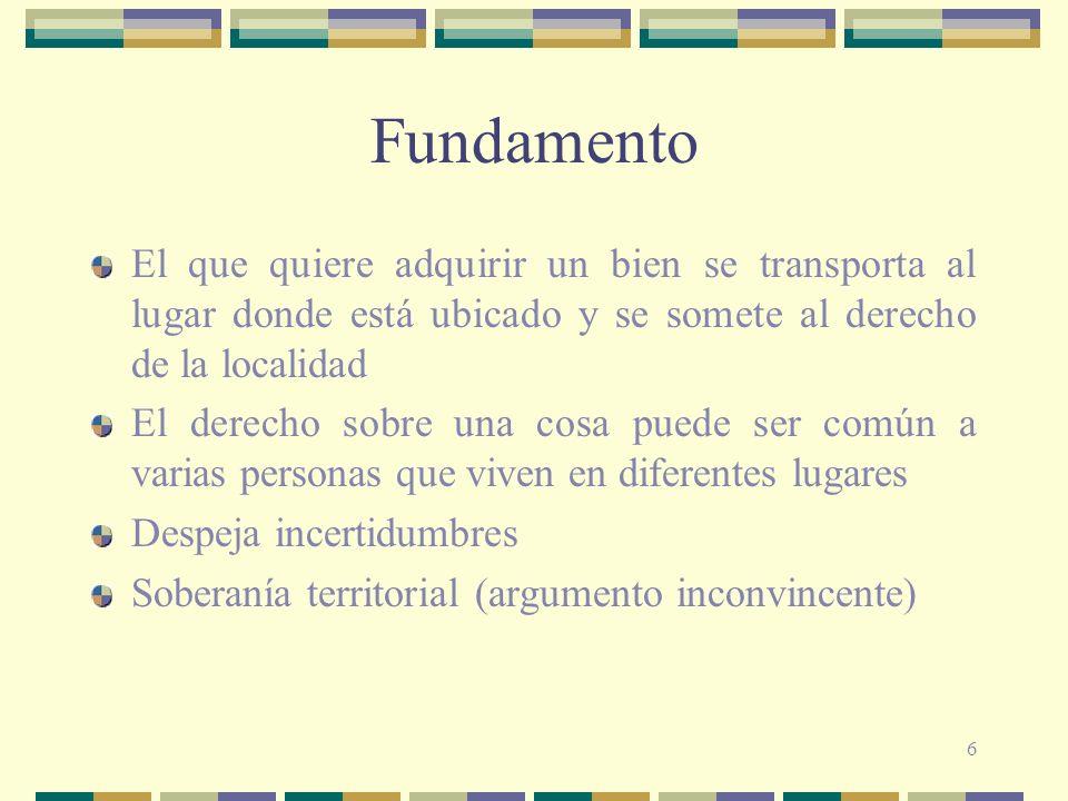 Fundamento El que quiere adquirir un bien se transporta al lugar donde está ubicado y se somete al derecho de la localidad.