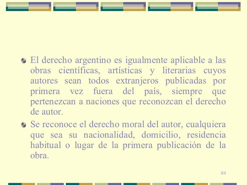 El derecho argentino es igualmente aplicable a las obras científicas, artísticas y literarias cuyos autores sean todos extranjeros publicadas por primera vez fuera del país, siempre que pertenezcan a naciones que reconozcan el derecho de autor.