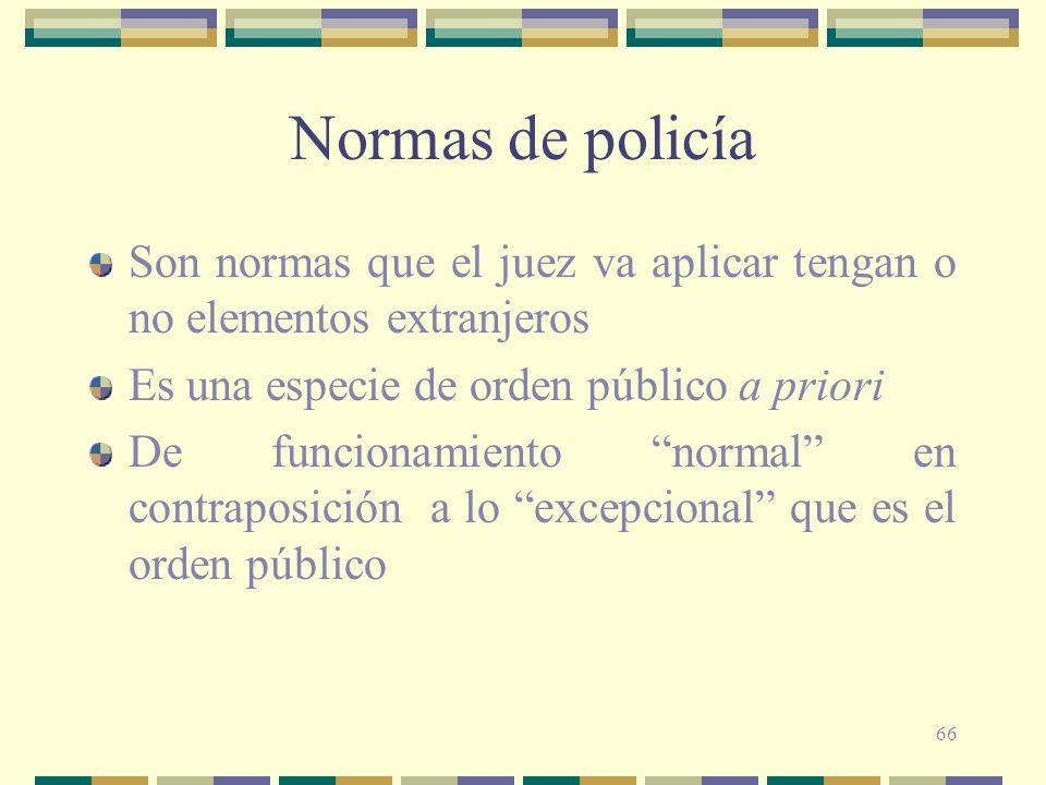 Normas de policía Son normas que el juez va aplicar tengan o no elementos extranjeros. Es una especie de orden público a priori.