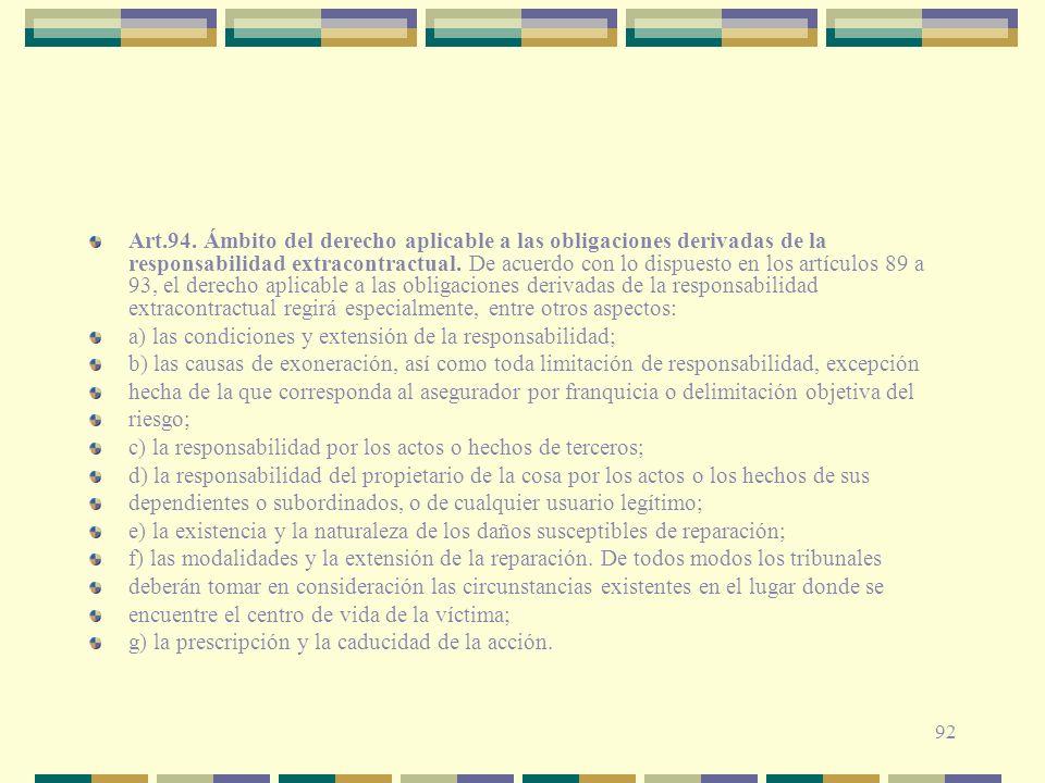 Art.94. Ámbito del derecho aplicable a las obligaciones derivadas de la responsabilidad extracontractual. De acuerdo con lo dispuesto en los artículos 89 a 93, el derecho aplicable a las obligaciones derivadas de la responsabilidad extracontractual regirá especialmente, entre otros aspectos:
